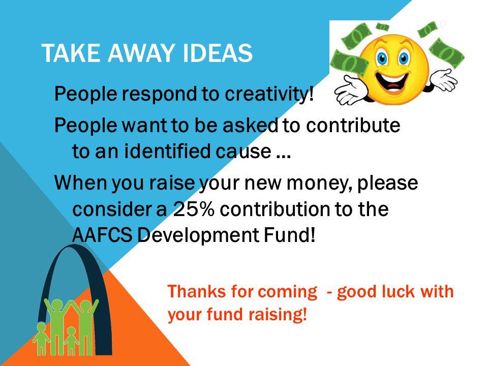 TAKE AWAY IDEAS People respond to creativity.