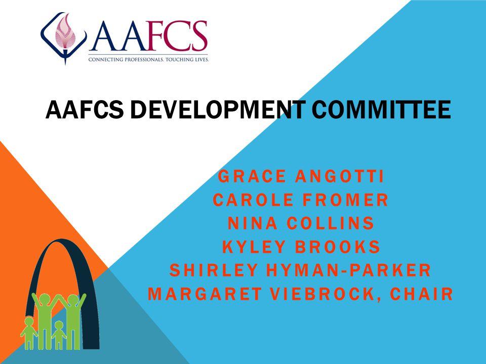 AAFCS DEVELOPMENT COMMITTEE GRACE ANGOTTI CAROLE FROMER NINA COLLINS KYLEY BROOKS SHIRLEY HYMAN-PARKER MARGARET VIEBROCK, CHAIR