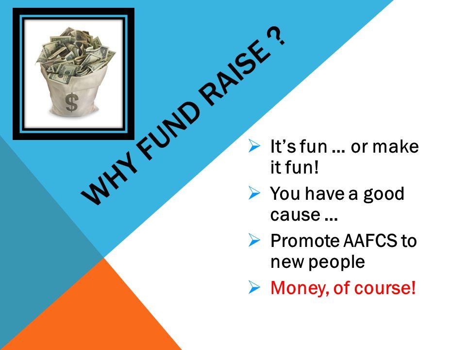 WHY FUND RAISE .  It's fun … or make it fun.