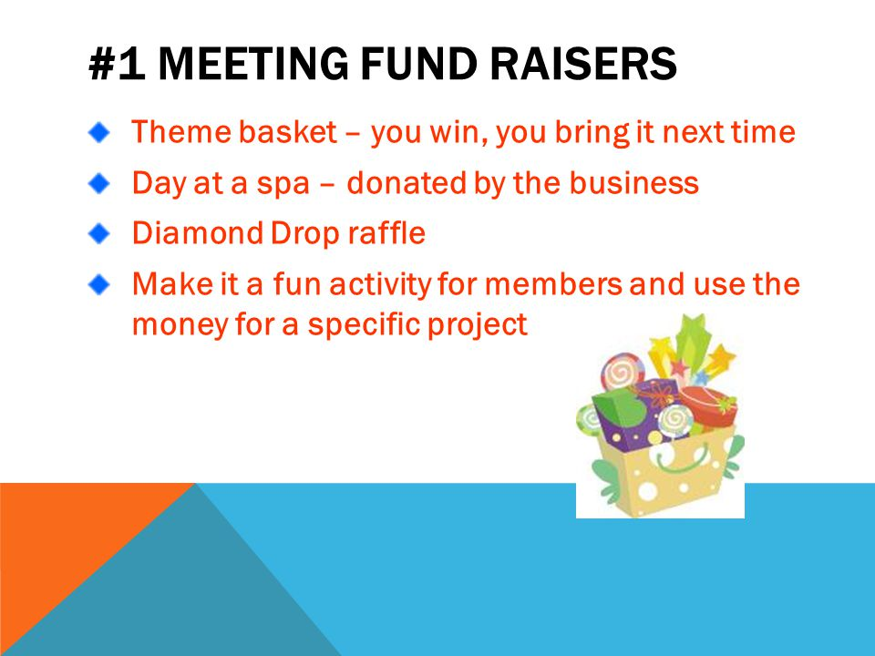 #1 MEETING FUND RAISERS Theme basket – you win, you bring it next time Day at a spa – donated by the business Diamond Drop raffle Make it a fun activity for members and use the money for a specific project