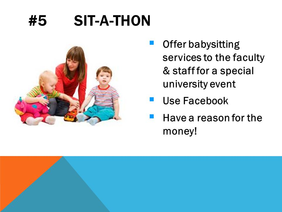 #5 SIT-A-THON  Offer babysitting services to the faculty & staff for a special university event  Use Facebook  Have a reason for the money!