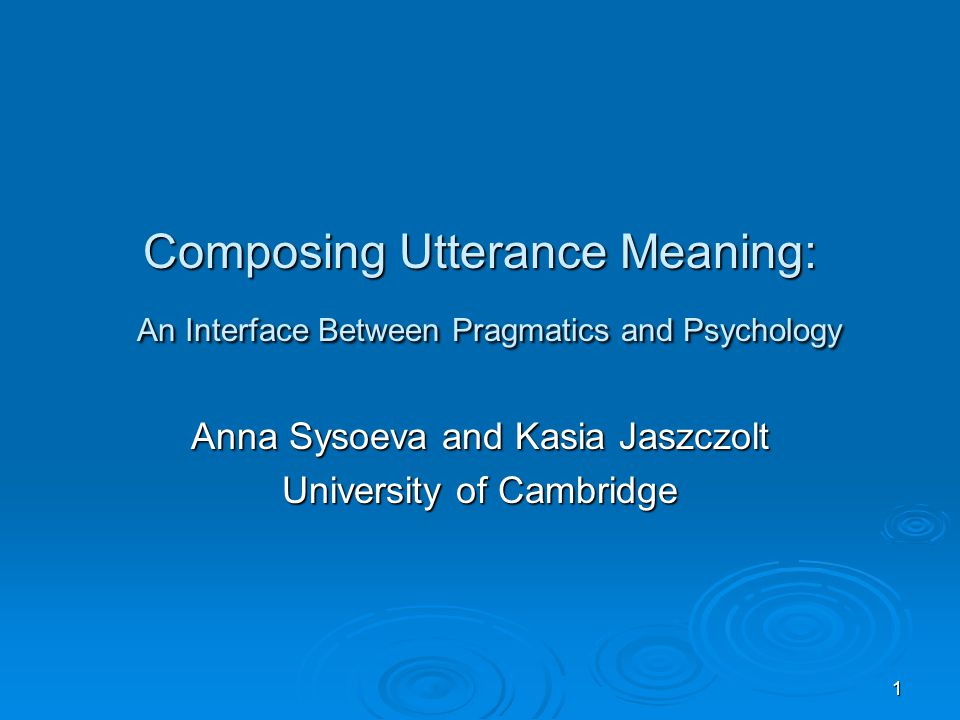 1 Composing Utterance Meaning: An Interface Between Pragmatics and Psychology Anna Sysoeva and Kasia Jaszczolt University of Cambridge
