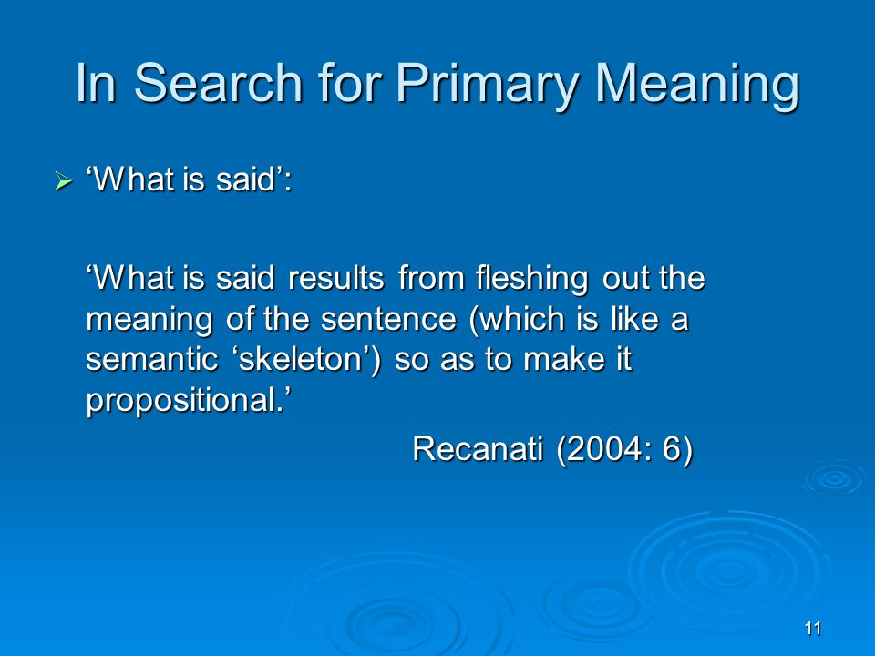 11 In Search for Primary Meaning  'What is said': 'What is said results from fleshing out the meaning of the sentence (which is like a semantic 'skeleton') so as to make it propositional.' Recanati (2004: 6) Recanati (2004: 6)