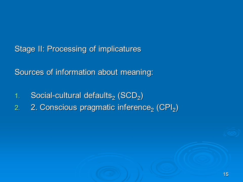 15 Stage II: Processing of implicatures Sources of information about meaning: 1.