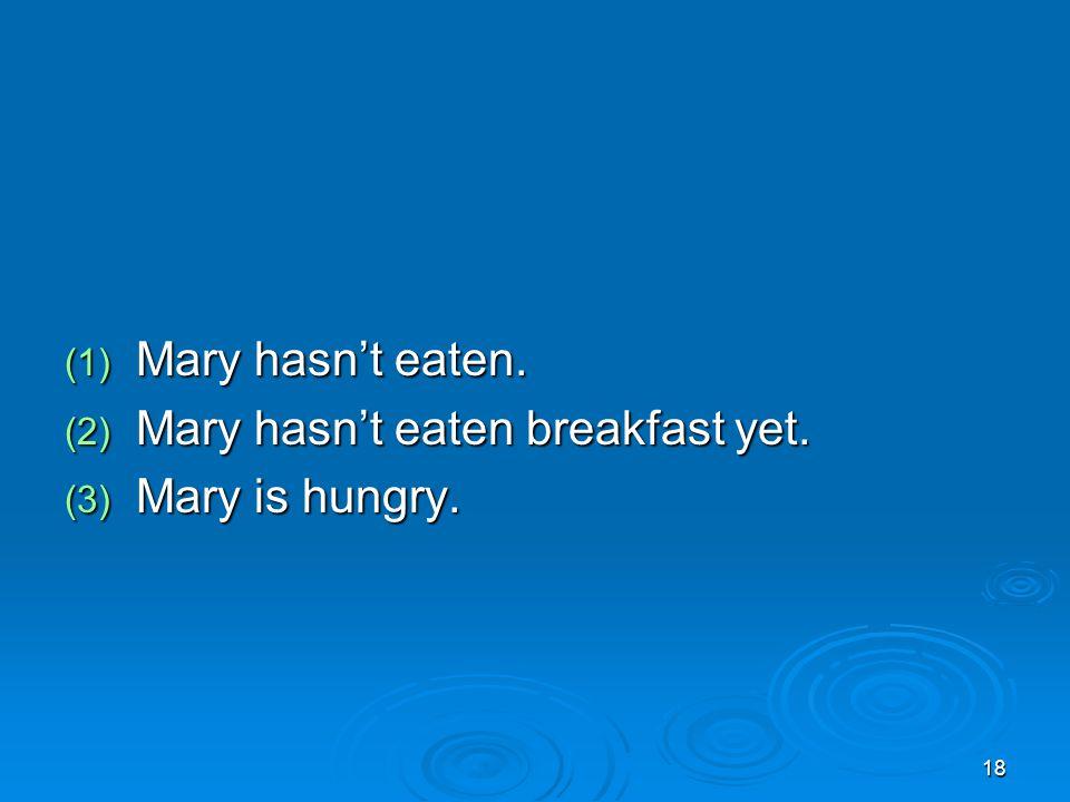 18 (1) Mary hasn't eaten. (2) Mary hasn't eaten breakfast yet. (3) Mary is hungry.
