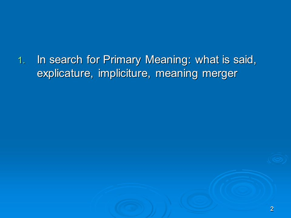 2 1. In search for Primary Meaning: what is said, explicature, impliciture, meaning merger