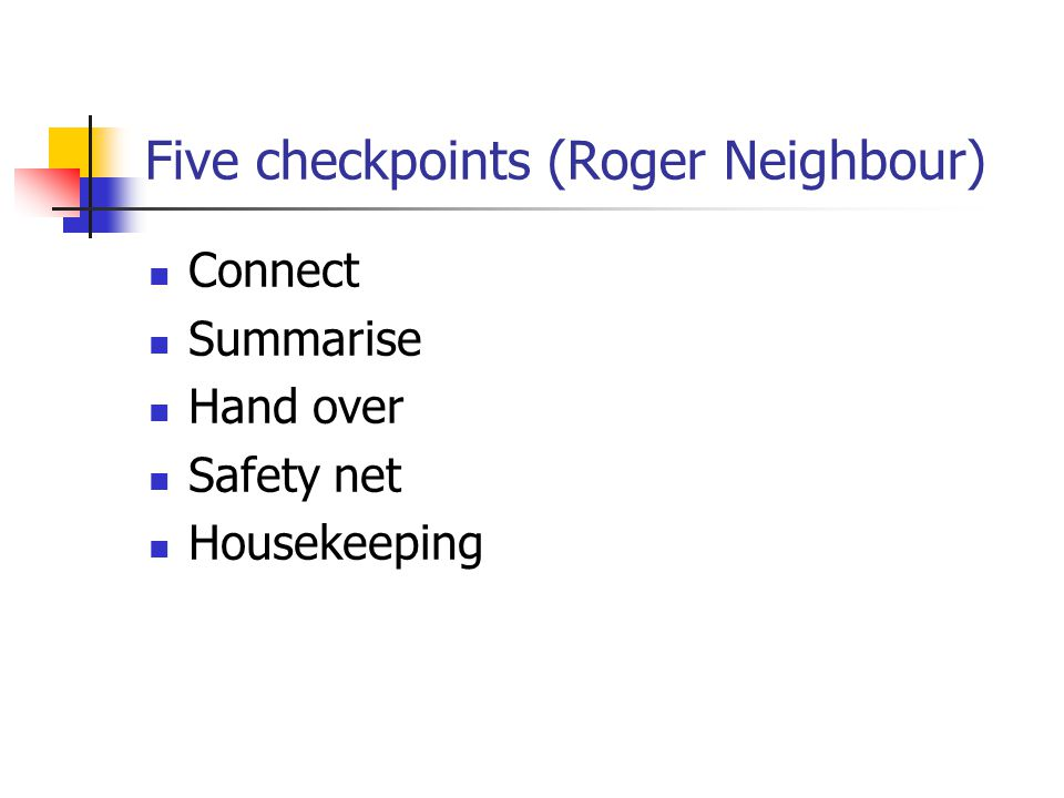 Five checkpoints (Roger Neighbour) Connect Summarise Hand over Safety net Housekeeping