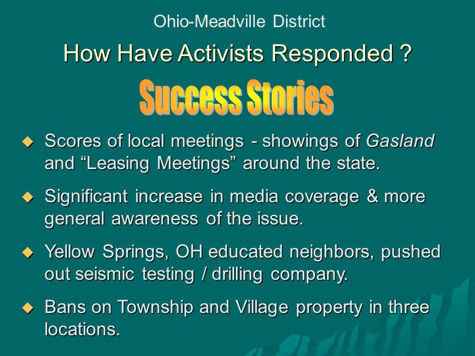 "Ohio-Meadville District How Have Activists Responded ?  Scores of local meetings - showings of Gasland and ""Leasing Meetings"" around the state.  Sig"