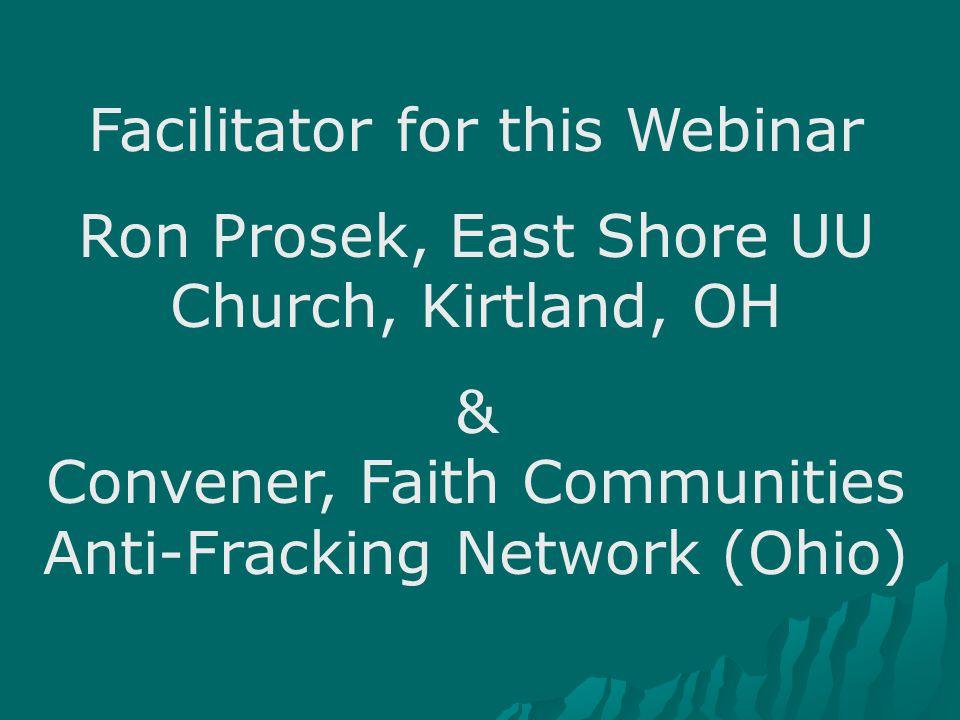 Facilitator for this Webinar Ron Prosek, East Shore UU Church, Kirtland, OH & Convener, Faith Communities Anti-Fracking Network (Ohio)