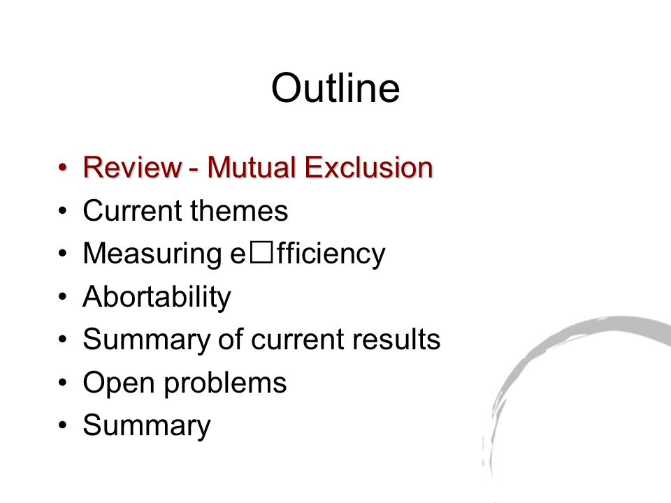 Outline Review - Mutual ExclusionReview - Mutual Exclusion Current themes Measuring efficiency Abortability Summary of current results Open problems Summary