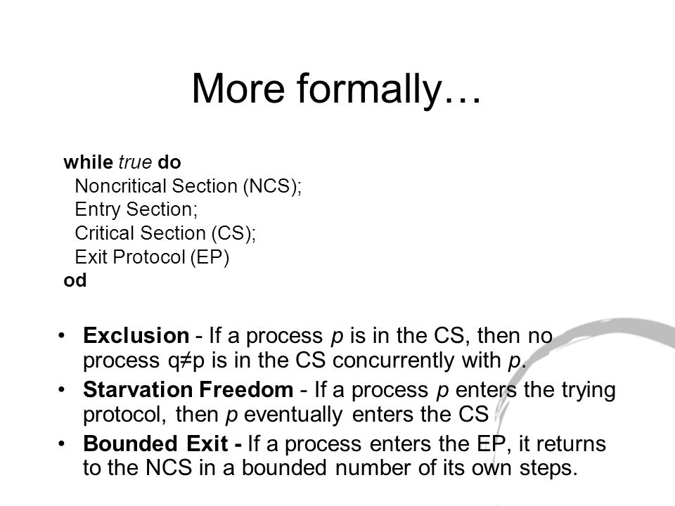 More formally… Exclusion - If a process p is in the CS, then no process q≠p is in the CS concurrently with p.