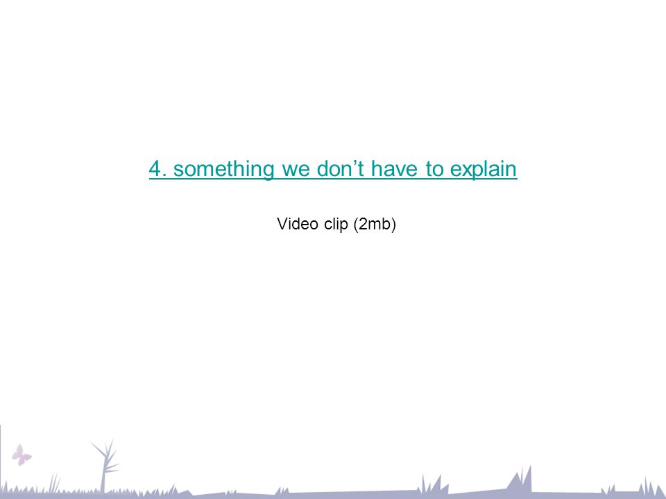 4. something we don't have to explain 4. something we don't have to explain Video clip (2mb)