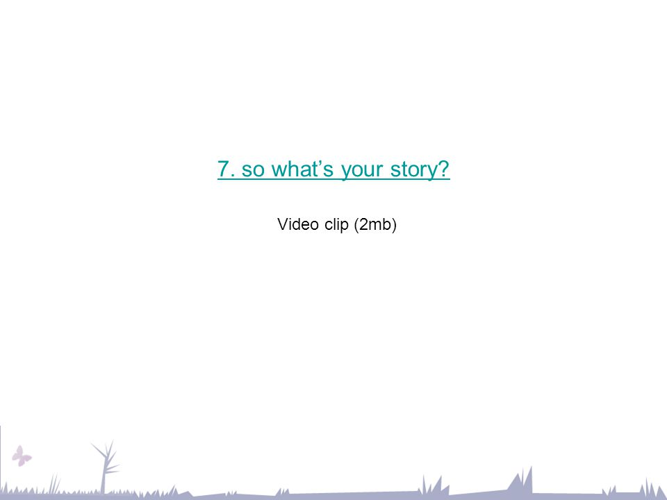7. so what's your story? 7. so what's your story? Video clip (2mb)