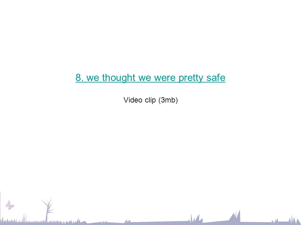 8. we thought we were pretty safe 8. we thought we were pretty safe Video clip (3mb)