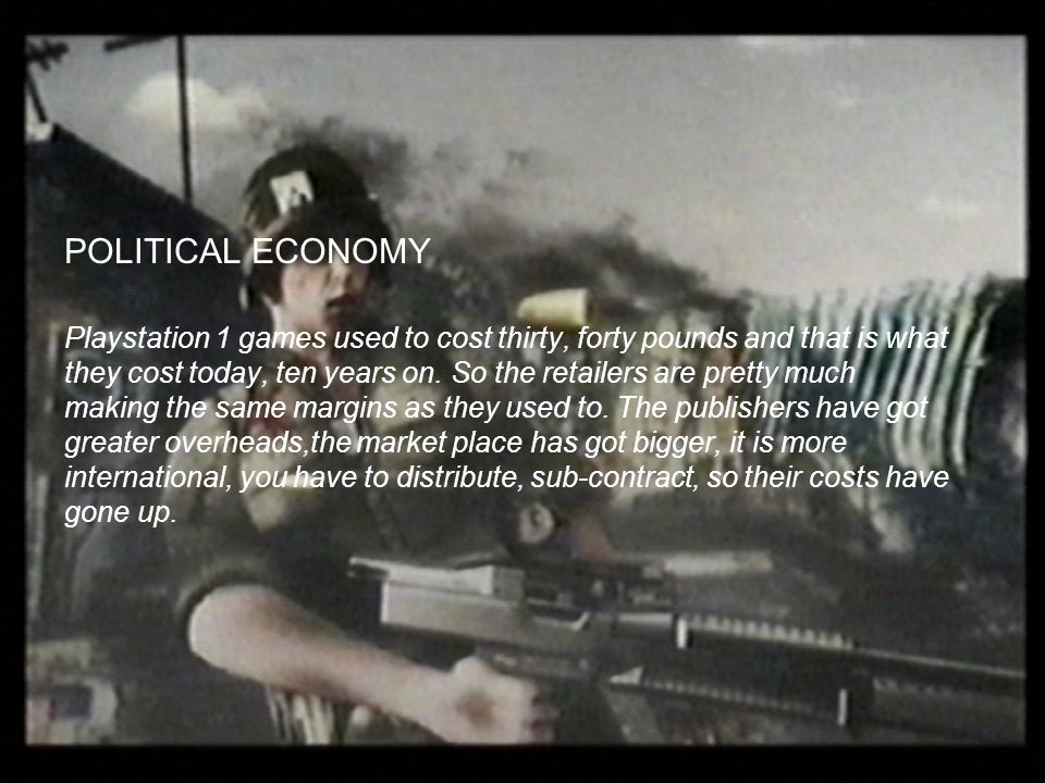 POLITICAL ECONOMY Playstation 1 games used to cost thirty, forty pounds and that is what they cost today, ten years on.