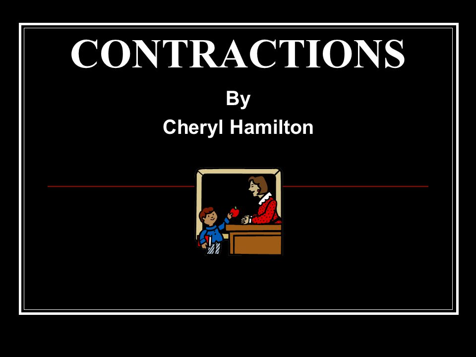 CONTRACTIONS By Cheryl Hamilton