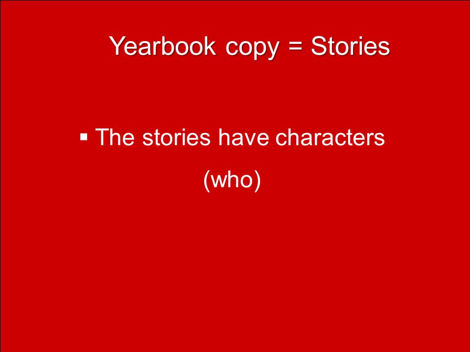 Yearbook copy = Stories Yearbook copy = Stories  The stories have characters (who)