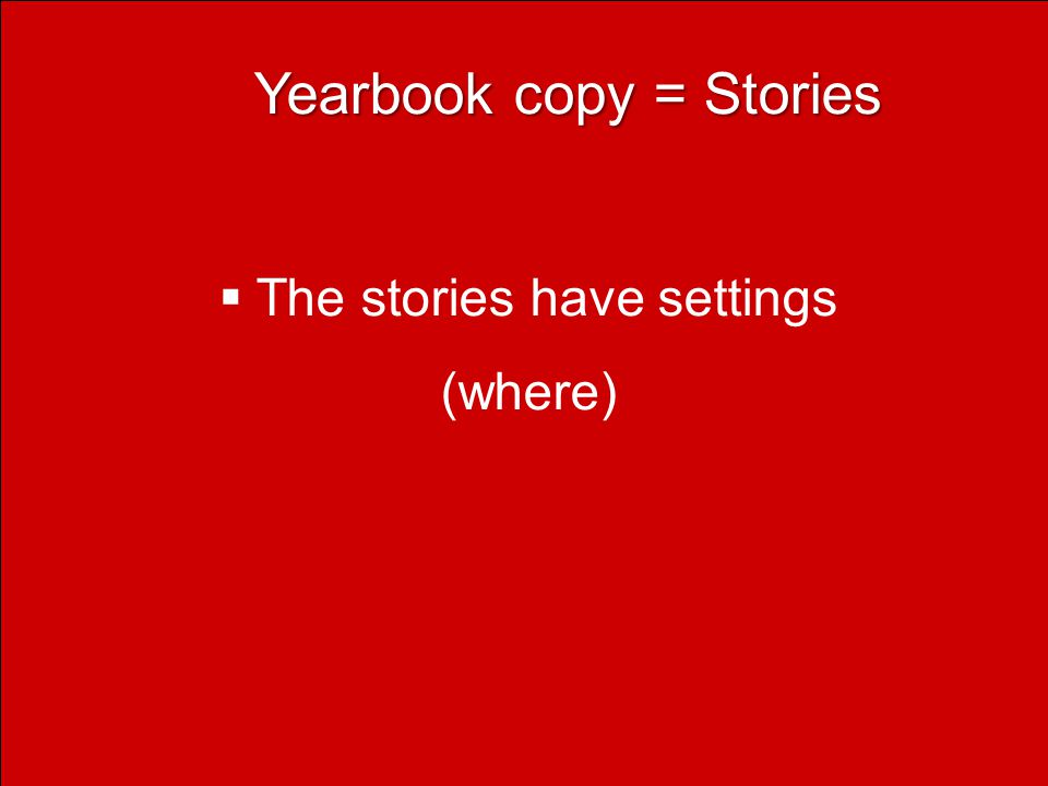 Yearbook copy = Stories Yearbook copy = Stories  The stories have settings (where)