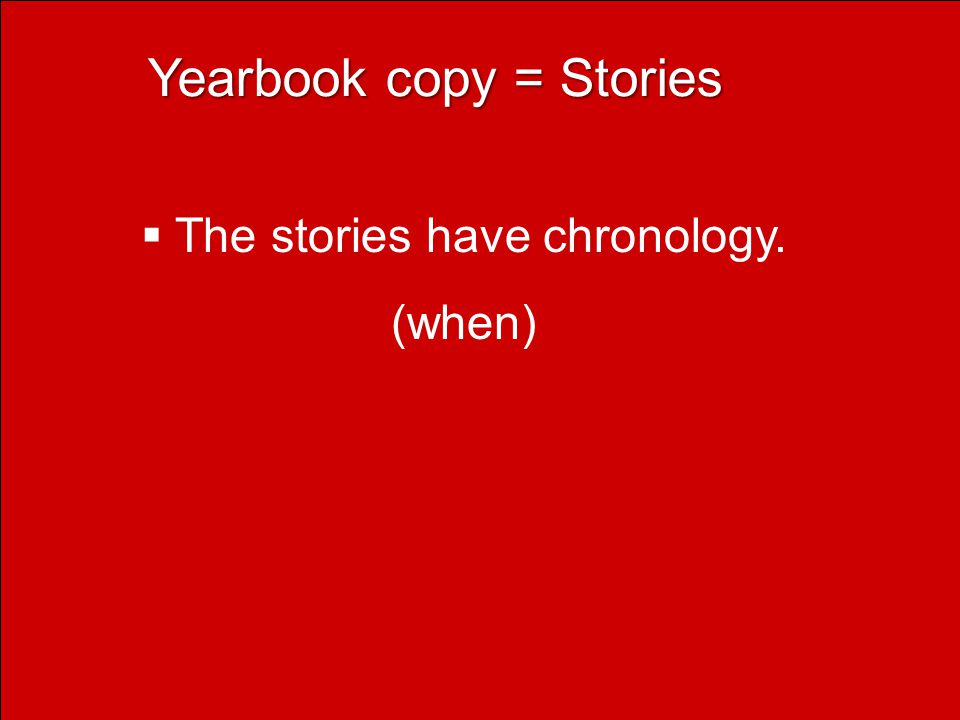 Yearbook copy = Stories Yearbook copy = Stories  The stories have chronology. (when)