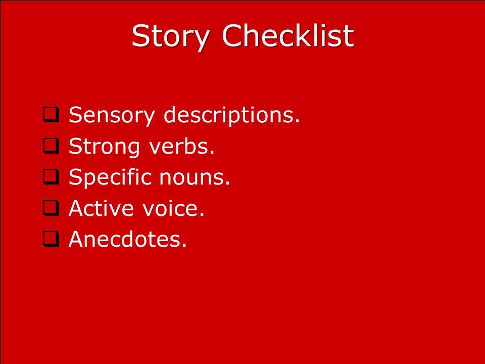 Story Checklist  Sensory descriptions.  Strong verbs.  Specific nouns.  Active voice.  Anecdotes.