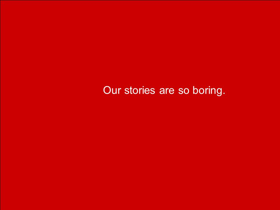 Our stories are so boring.