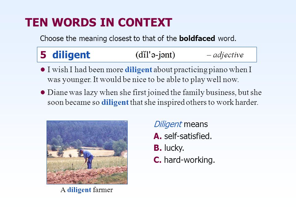 TEN WORDS IN CONTEXT Choose the meaning closest to that of the boldfaced word. Diligent means A. self-satisfied. B. lucky. C. hard-working. 5 diligent