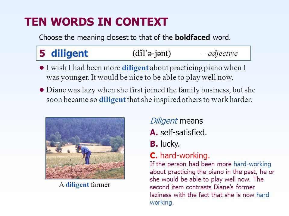 TEN WORDS IN CONTEXT Choose the meaning closest to that of the boldfaced word. Diligent means A. self-satisfied. B. lucky. C. hard-working. I wish I h