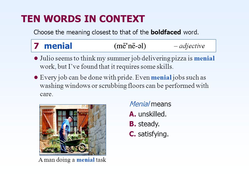 TEN WORDS IN CONTEXT Choose the meaning closest to that of the boldfaced word. Menial means A. unskilled. B. steady. C. satisfying. Julio seems to thi