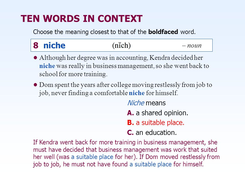 TEN WORDS IN CONTEXT Choose the meaning closest to that of the boldfaced word. Niche means A. a shared opinion. B. a suitable place. C. an education.