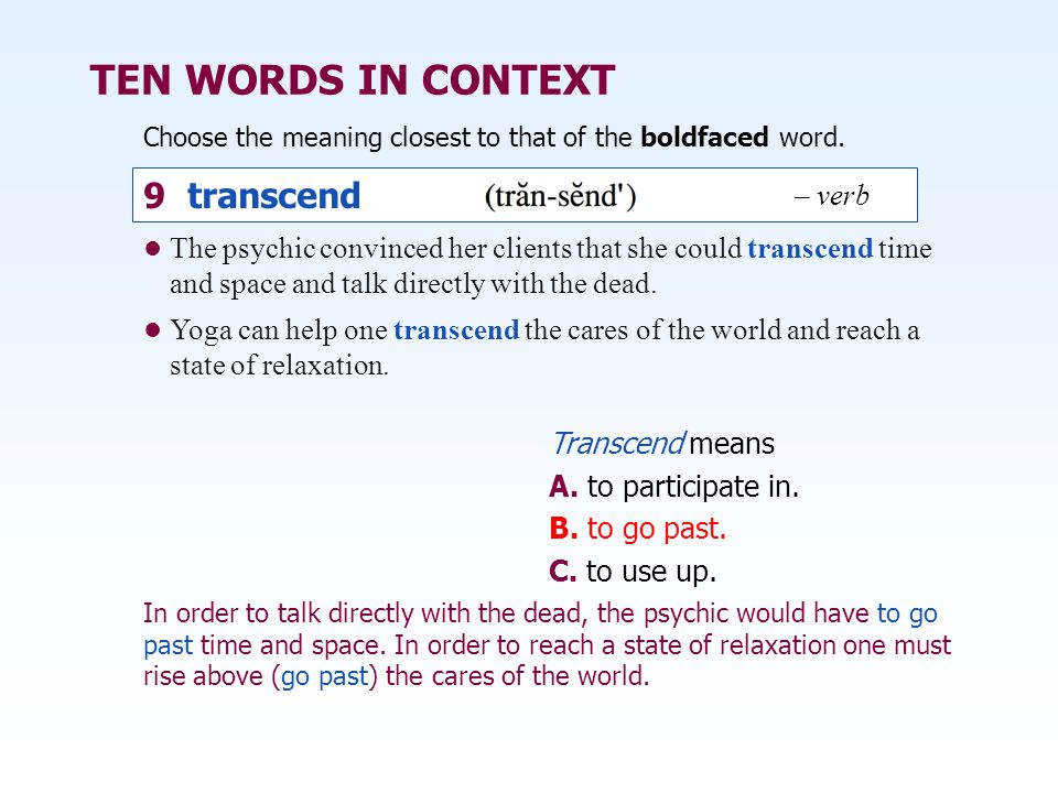 TEN WORDS IN CONTEXT Choose the meaning closest to that of the boldfaced word. Transcend means A. to participate in. B. to go past. C. to use up. The
