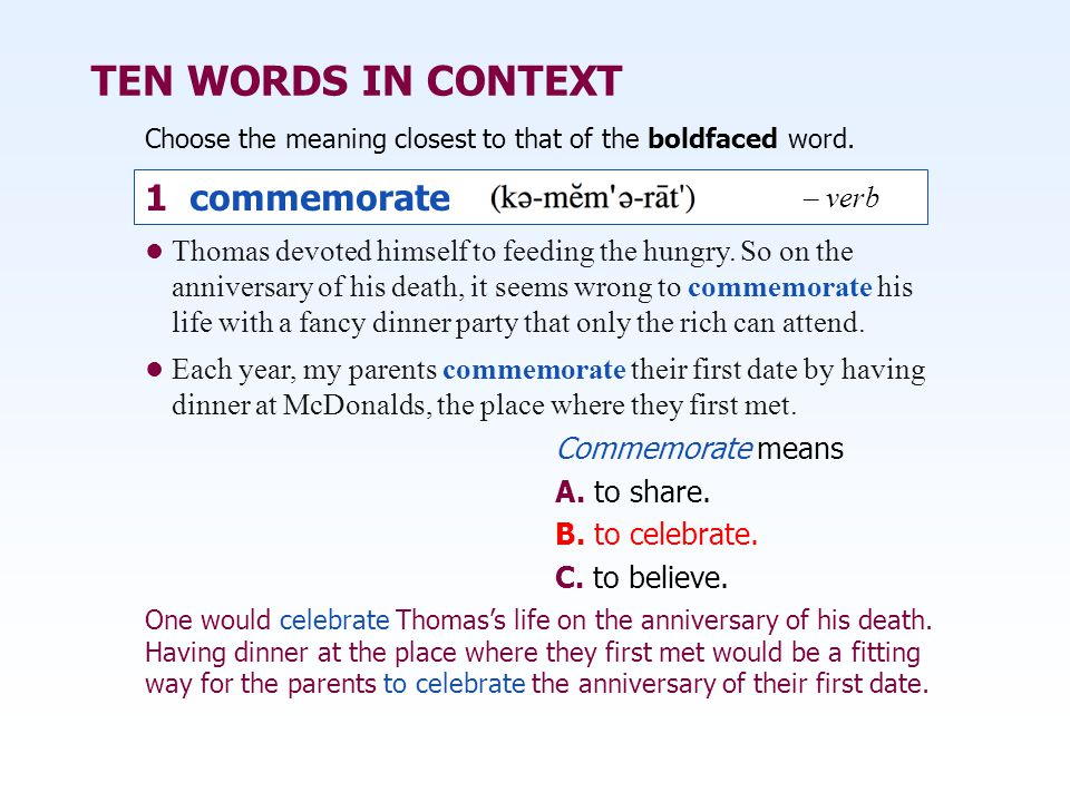 TEN WORDS IN CONTEXT Choose the meaning closest to that of the boldfaced word. Commemorate means A. to share. B. to celebrate. C. to believe. Thomas d