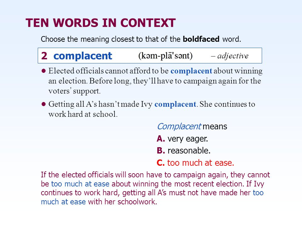 TEN WORDS IN CONTEXT Choose the meaning closest to that of the boldfaced word. 2 complacent – adjective Complacent means A. very eager. B. reasonable.