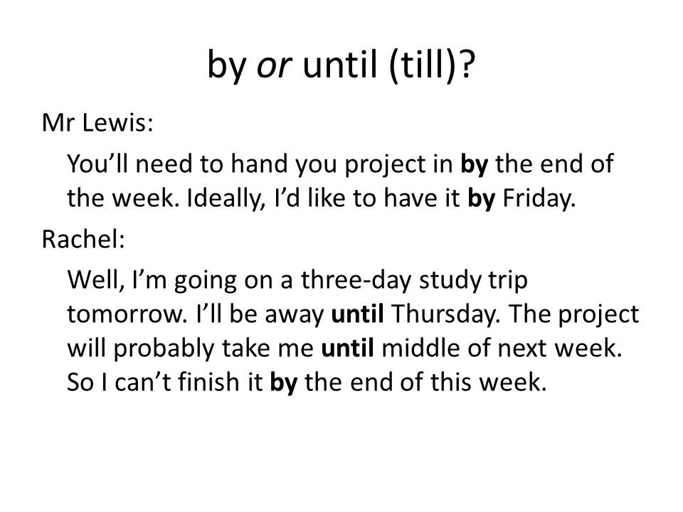 by or until (till). Mr Lewis: You'll need to hand you project in by the end of the week.