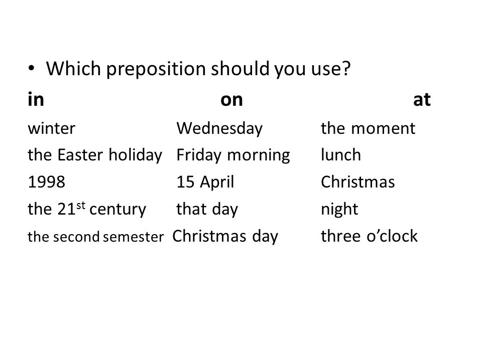 Which preposition should you use? inonat winter Wednesday the moment the Easter holiday Friday morning lunch 1998 15 April Christmas the 21 st century