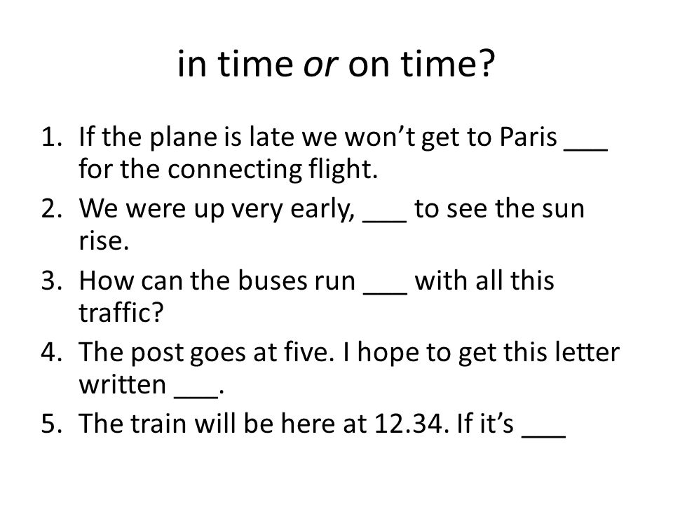 in time or on time? 1.If the plane is late we won't get to Paris ___ for the connecting flight. 2.We were up very early, ___ to see the sun rise. 3.Ho
