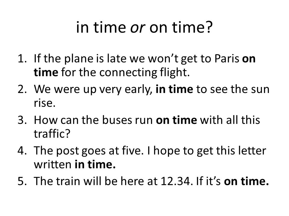 in time or on time? 1.If the plane is late we won't get to Paris on time for the connecting flight. 2.We were up very early, in time to see the sun ri