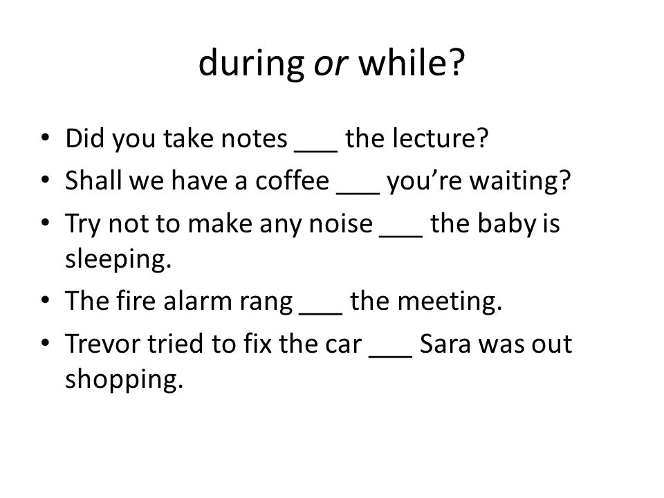during or while? Did you take notes ___ the lecture? Shall we have a coffee ___ you're waiting? Try not to make any noise ___ the baby is sleeping. Th