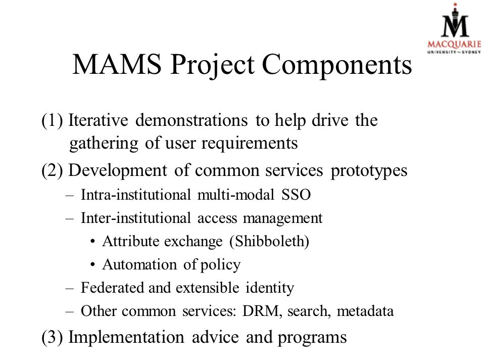 MAMS Project Components (1) Iterative demonstrations to help drive the gathering of user requirements (2) Development of common services prototypes –Intra-institutional multi-modal SSO –Inter-institutional access management Attribute exchange (Shibboleth) Automation of policy –Federated and extensible identity –Other common services: DRM, search, metadata (3) Implementation advice and programs