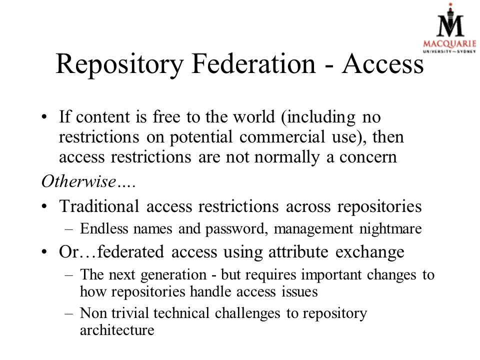 Repository Federation - Access If content is free to the world (including no restrictions on potential commercial use), then access restrictions are not normally a concern Otherwise….