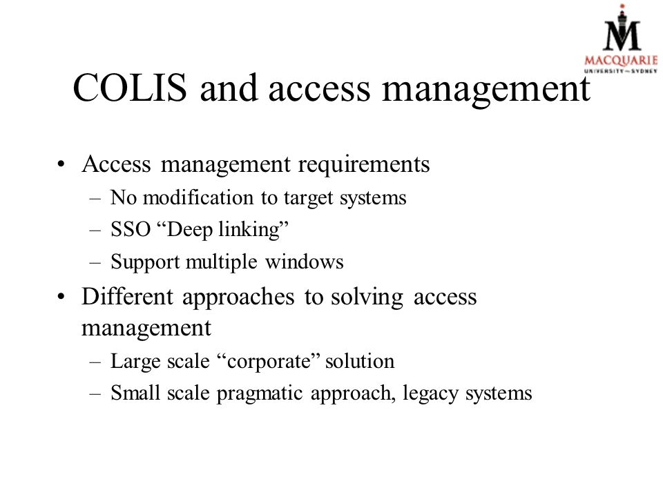 COLIS and access management Access management requirements –No modification to target systems –SSO Deep linking –Support multiple windows Different approaches to solving access management –Large scale corporate solution –Small scale pragmatic approach, legacy systems