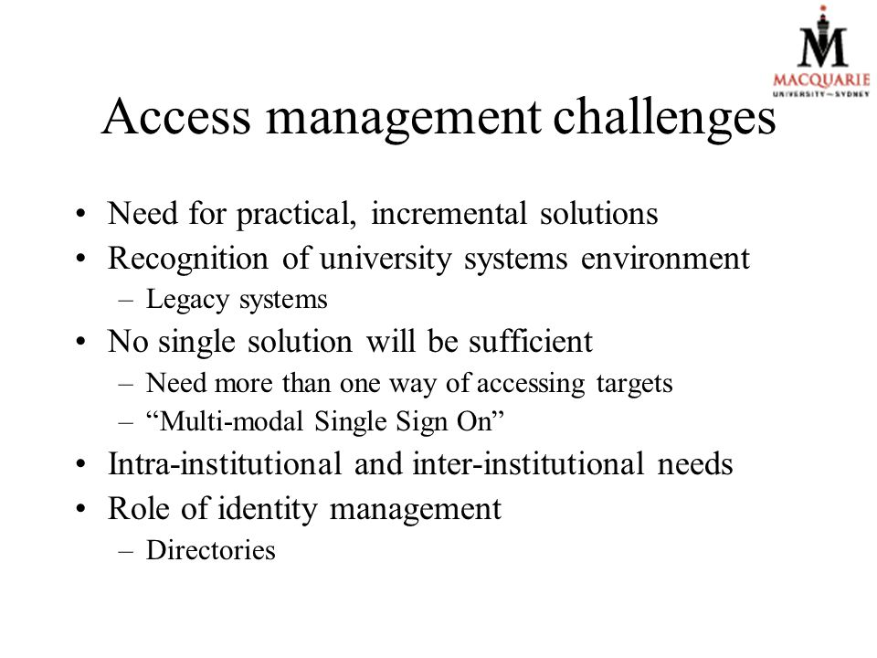 Access management challenges Need for practical, incremental solutions Recognition of university systems environment –Legacy systems No single solution will be sufficient –Need more than one way of accessing targets – Multi-modal Single Sign On Intra-institutional and inter-institutional needs Role of identity management –Directories