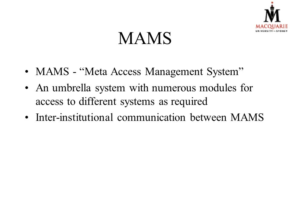 MAMS MAMS - Meta Access Management System An umbrella system with numerous modules for access to different systems as required Inter-institutional communication between MAMS