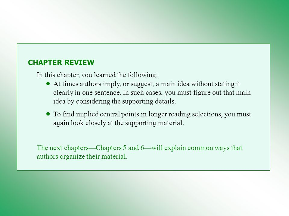 CHAPTER REVIEW In this chapter, you learned the following: At times authors imply, or suggest, a main idea without stating it clearly in one sentence.