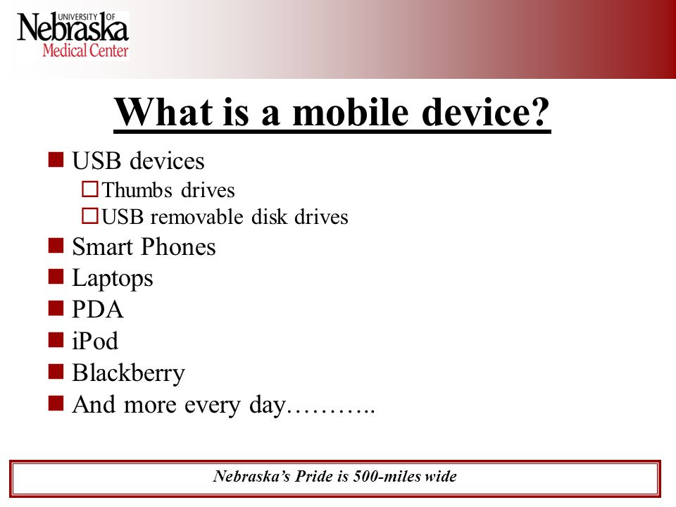 Nebraska's Pride is 500-miles wide What is a mobile device? USB devices  Thumbs drives  USB removable disk drives Smart Phones Laptops PDA iPod Blac