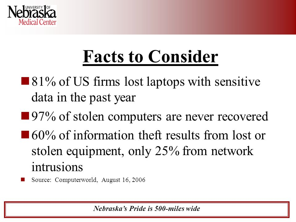 Nebraska's Pride is 500-miles wide Facts to Consider 81% of US firms lost laptops with sensitive data in the past year 97% of stolen computers are nev