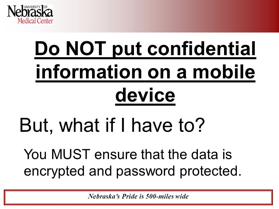 Nebraska's Pride is 500-miles wide Do NOT put confidential information on a mobile device But, what if I have to? You MUST ensure that the data is enc