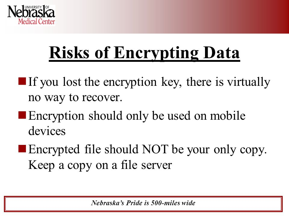Nebraska's Pride is 500-miles wide Risks of Encrypting Data If you lost the encryption key, there is virtually no way to recover. Encryption should on