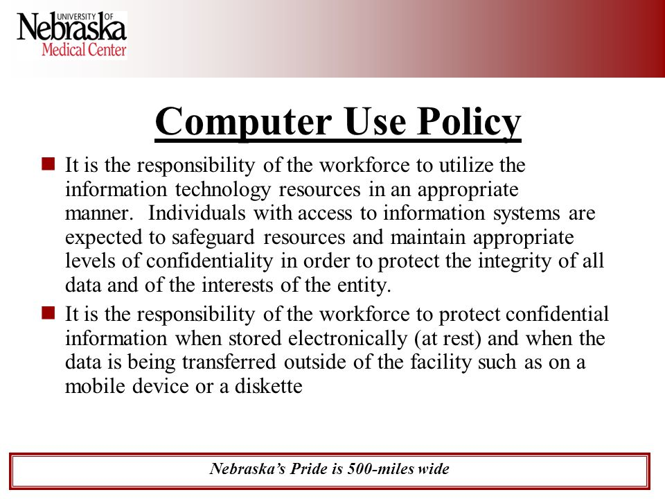 Nebraska's Pride is 500-miles wide Computer Use Policy It is the responsibility of the workforce to utilize the information technology resources in an