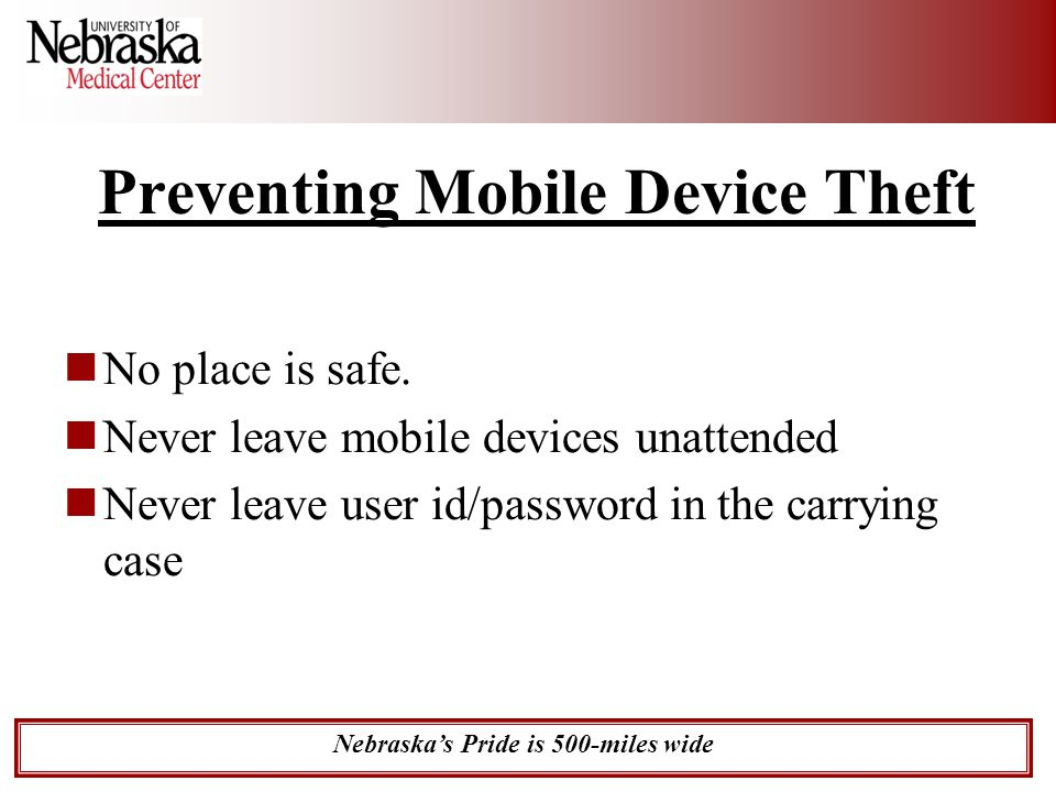 Nebraska's Pride is 500-miles wide Preventing Mobile Device Theft No place is safe. Never leave mobile devices unattended Never leave user id/password