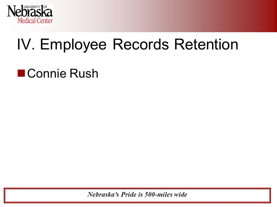 Nebraska's Pride is 500-miles wide IV. Employee Records Retention Connie Rush